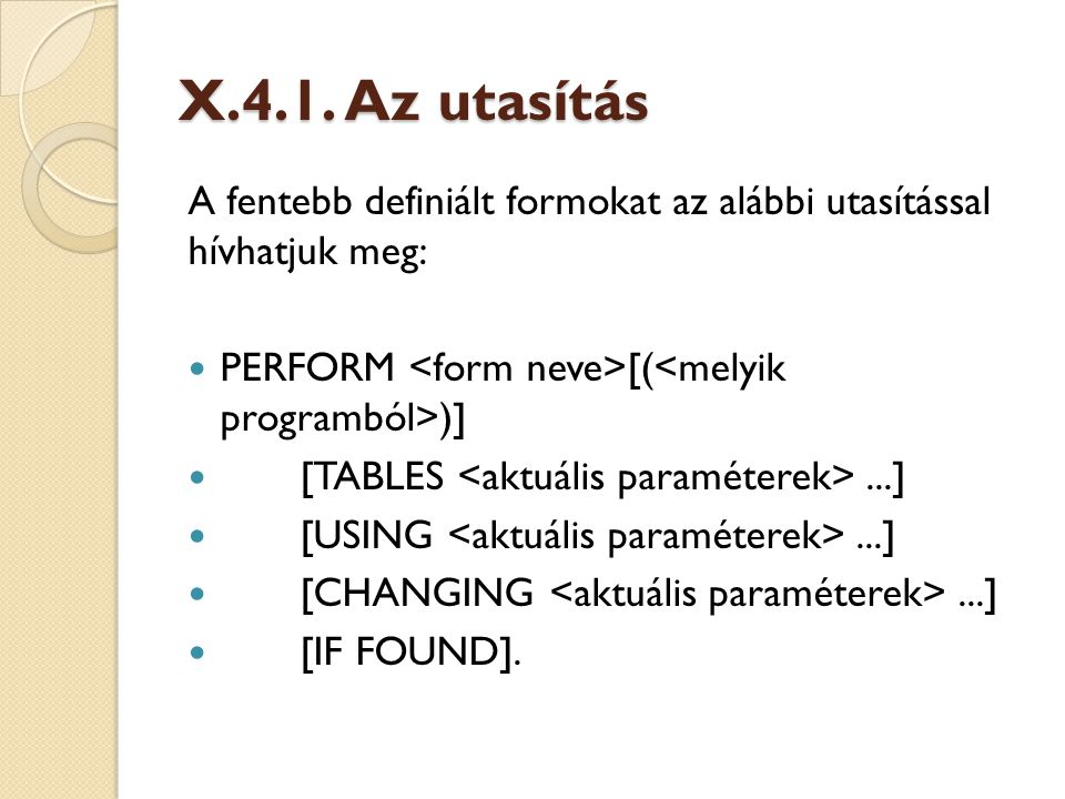 X.4.1. Az utasítás A fentebb definiált formokat az alábbi utasítással hívhatjuk meg: PERFORM <form neve>[(<melyik programból>)]